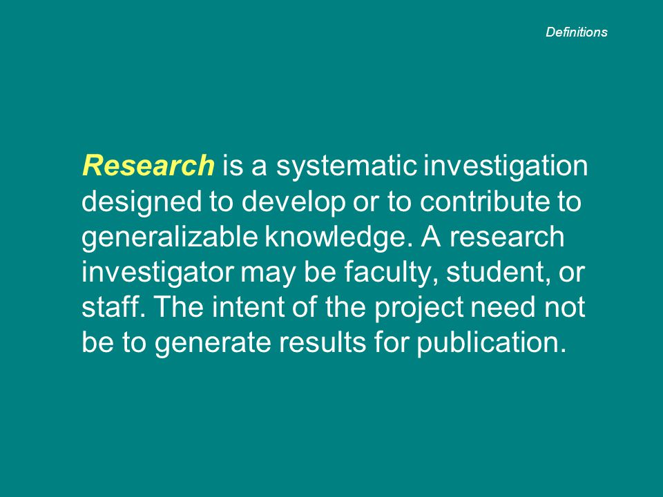 Research is a systematic investigation designed to develop or to contribute to generalizable knowledge.