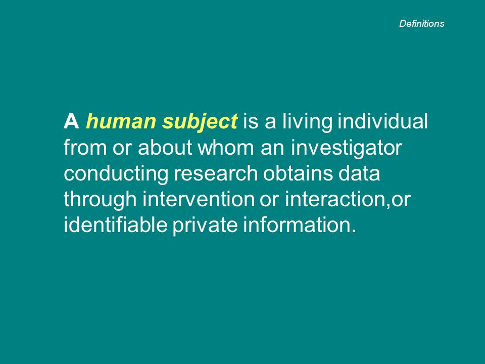 A human subject is a living individual from or about whom an investigator conducting research obtains data through intervention or interaction,or identifiable private information.