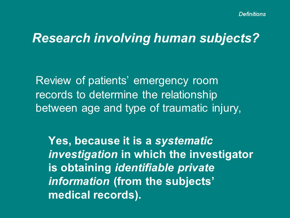 Review of patients' emergency room records to determine the relationship between age and type of traumatic injury, Yes, because it is a systematic investigation in which the investigator is obtaining identifiable private information (from the subjects' medical records).