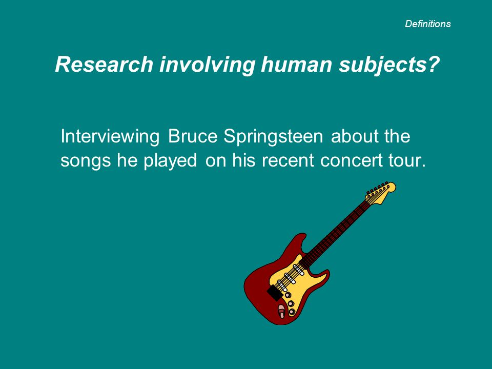 Interviewing Bruce Springsteen about the songs he played on his recent concert tour. Research involving human subjects? Definitions