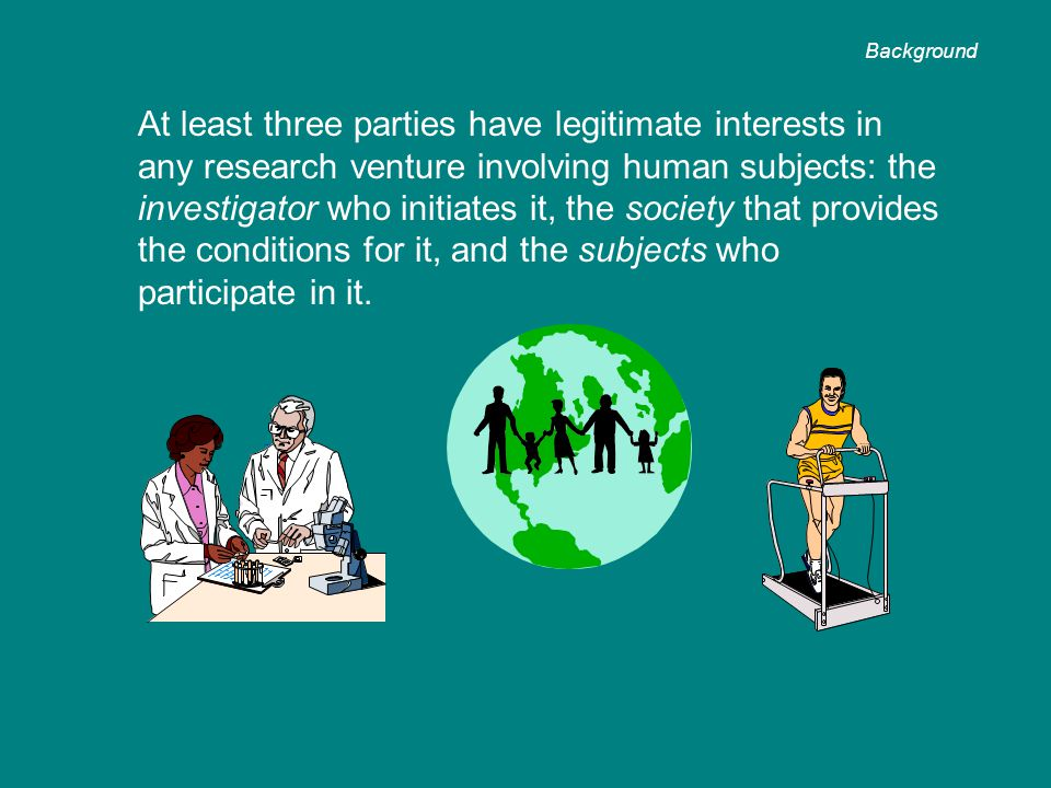 At least three parties have legitimate interests in any research venture involving human subjects: the investigator who initiates it, the society that