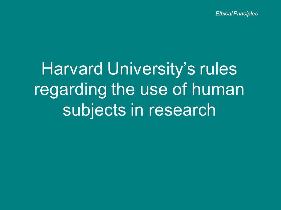 Harvard University's rules regarding the use of human subjects in research Ethical Principles