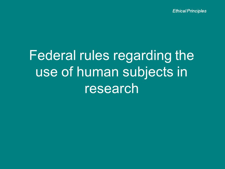 Federal rules regarding the use of human subjects in research Ethical Principles