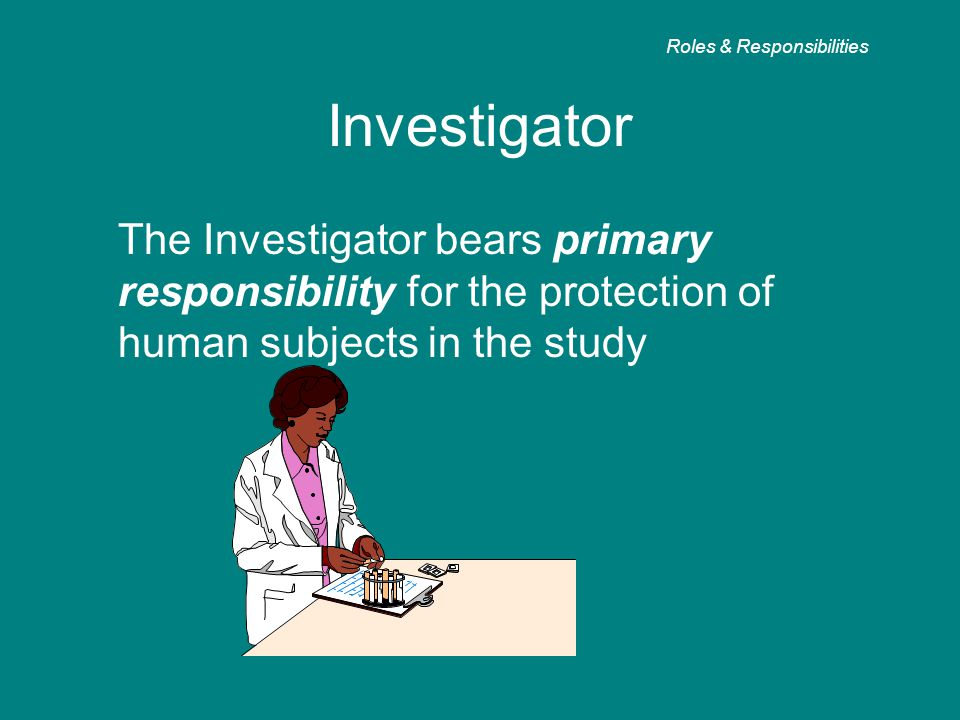 Investigator The Investigator bears primary responsibility for the protection of human subjects in the study Roles & Responsibilities
