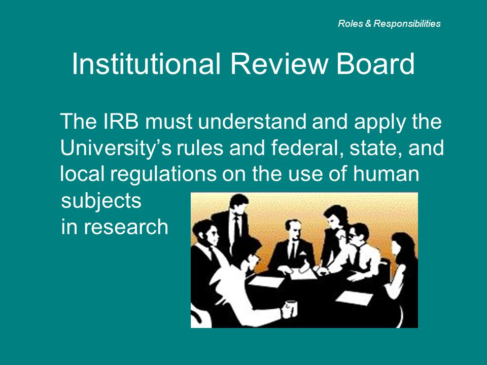 Institutional Review Board The IRB must understand and apply the University's rules and federal, state, and local regulations on the use of human Role