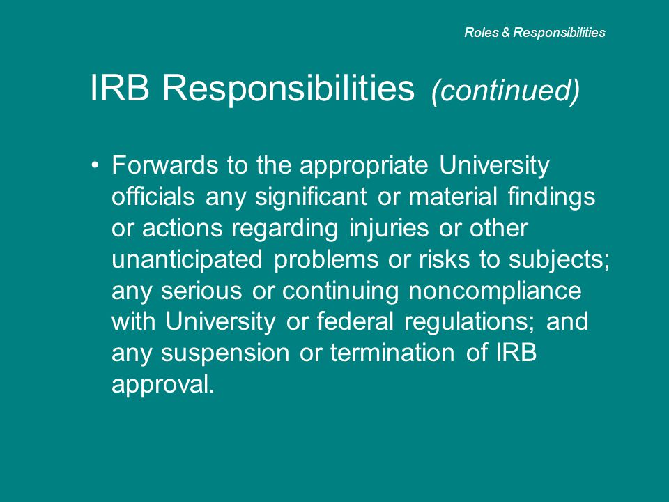 IRB Responsibilities (continued) Forwards to the appropriate University officials any significant or material findings or actions regarding injuries o