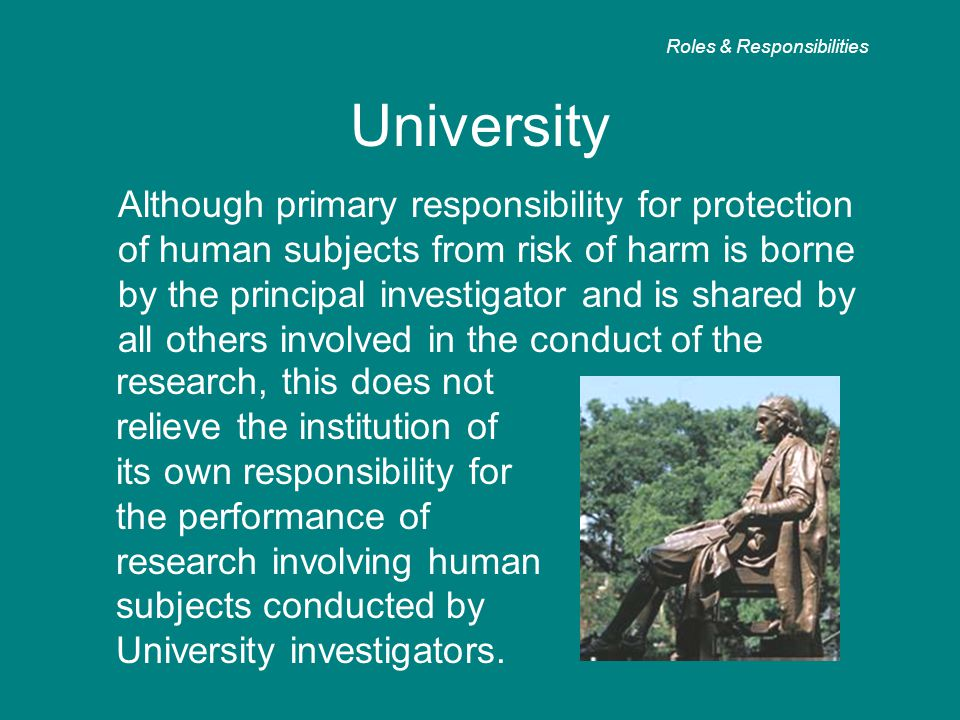 University Although primary responsibility for protection of human subjects from risk of harm is borne by the principal investigator and is shared by