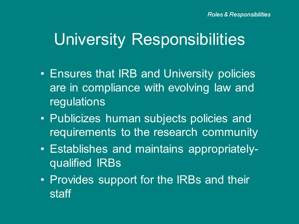 University Responsibilities Ensures that IRB and University policies are in compliance with evolving law and regulations Publicizes human subjects policies and requirements to the research community Establishes and maintains appropriately- qualified IRBs Provides support for the IRBs and their staff Roles & Responsibilities