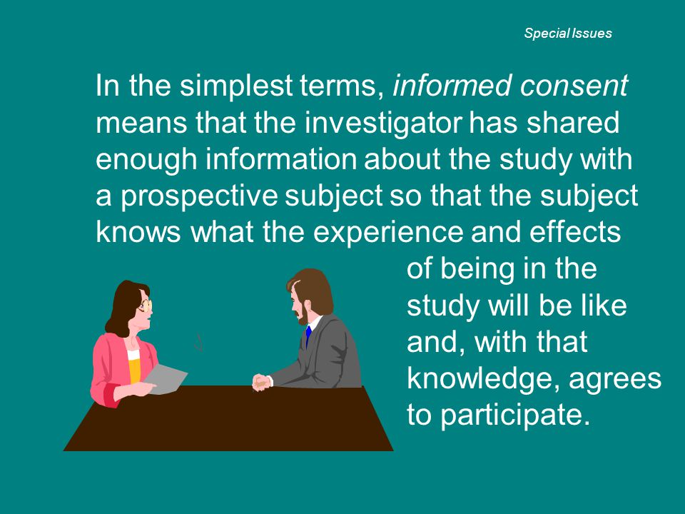 In the simplest terms, informed consent means that the investigator has shared enough information about the study with a prospective subject so that t