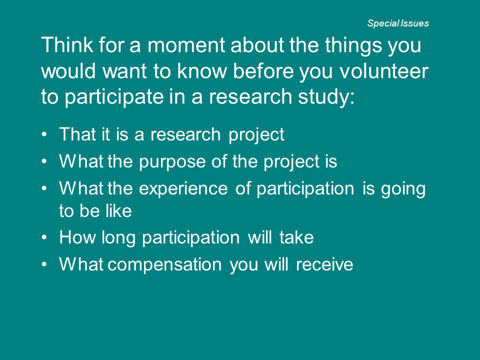 Think for a moment about the things you would want to know before you volunteer to participate in a research study: That it is a research project What the purpose of the project is What the experience of participation is going to be like How long participation will take What compensation you will receive Special Issues