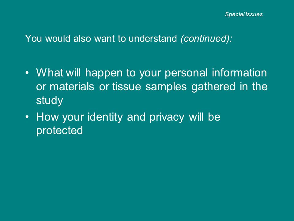 You would also want to understand (continued): What will happen to your personal information or materials or tissue samples gathered in the study How your identity and privacy will be protected Special Issues