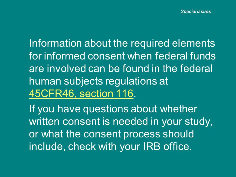 Information about the required elements for informed consent when federal funds are involved can be found in the federal human subjects regulations at