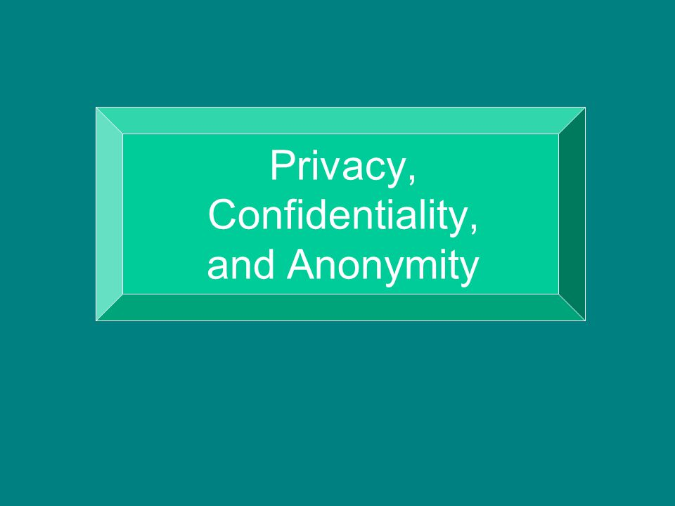 Privacy, Confidentiality, and Anonymity