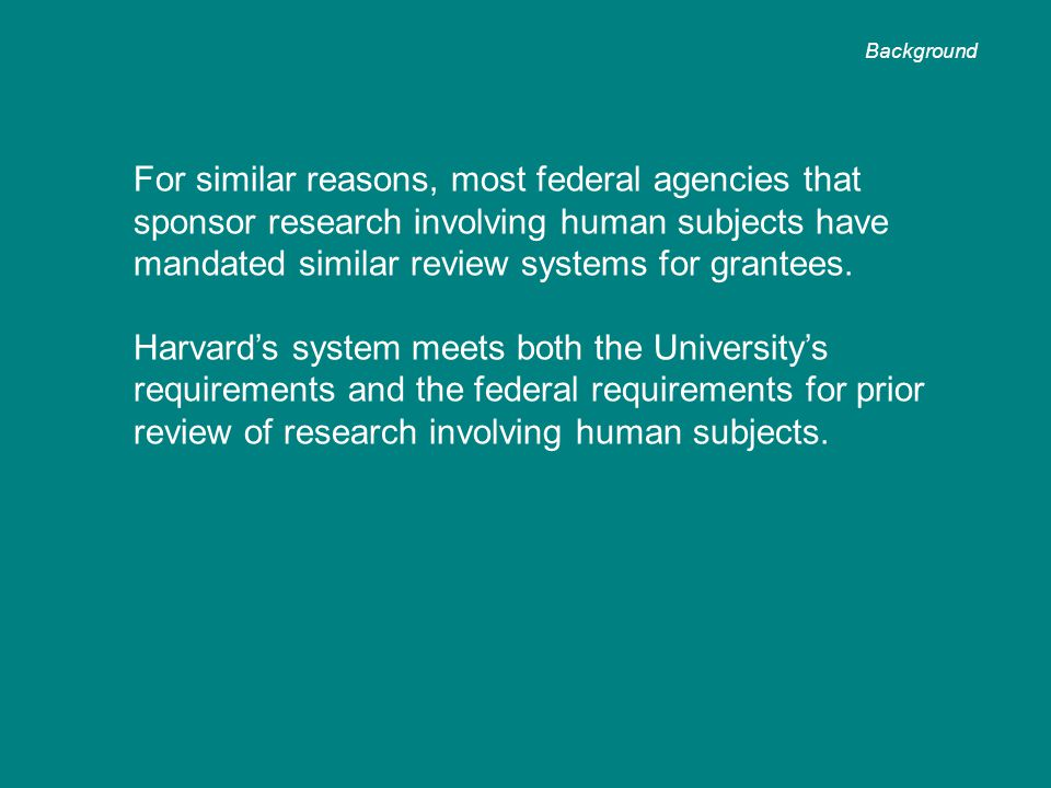 For similar reasons, most federal agencies that sponsor research involving human subjects have mandated similar review systems for grantees. Harvard's