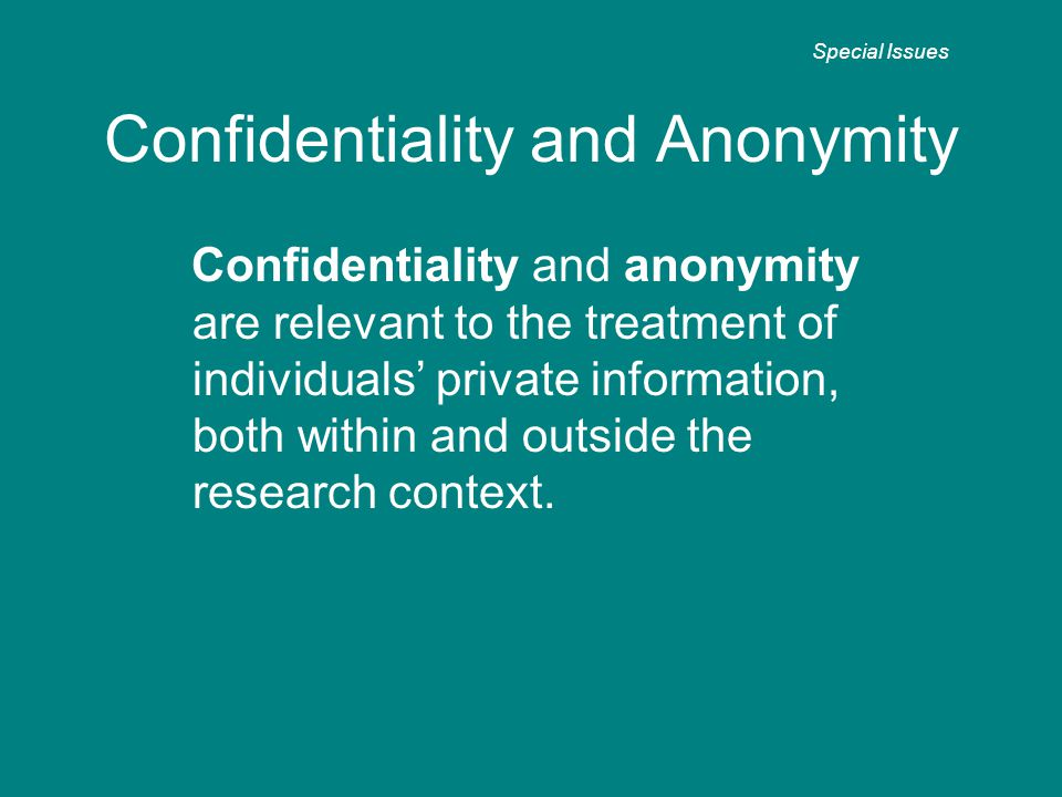Confidentiality and Anonymity Confidentiality and anonymity are relevant to the treatment of individuals' private information, both within and outside the research context.