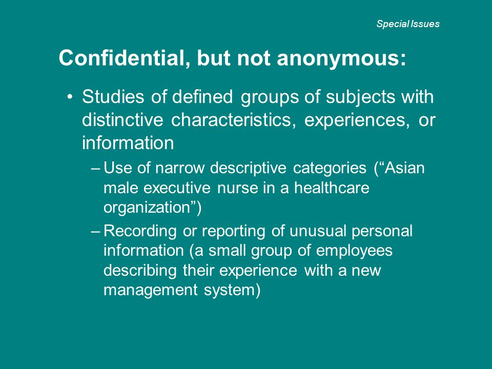 Studies of defined groups of subjects with distinctive characteristics, experiences, or information – Use of narrow descriptive categories ( Asian male executive nurse in a healthcare organization ) – Recording or reporting of unusual personal information (a small group of employees describing their experience with a new management system) Confidential, but not anonymous: Special Issues