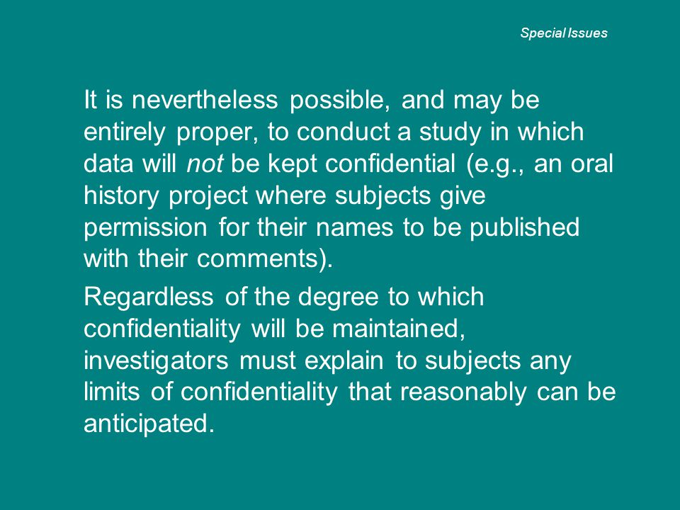 It is nevertheless possible, and may be entirely proper, to conduct a study in which data will not be kept confidential (e.g., an oral history project where subjects give permission for their names to be published with their comments).