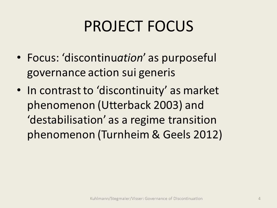 PROJECT FOCUS Focus: 'discontinuation' as purposeful governance action sui generis In contrast to 'discontinuity' as market phenomenon (Utterback 2003) and 'destabilisation' as a regime transition phenomenon (Turnheim & Geels 2012) 4 Kuhlmann/Stegmaier/Visser: Governance of Discontinuation