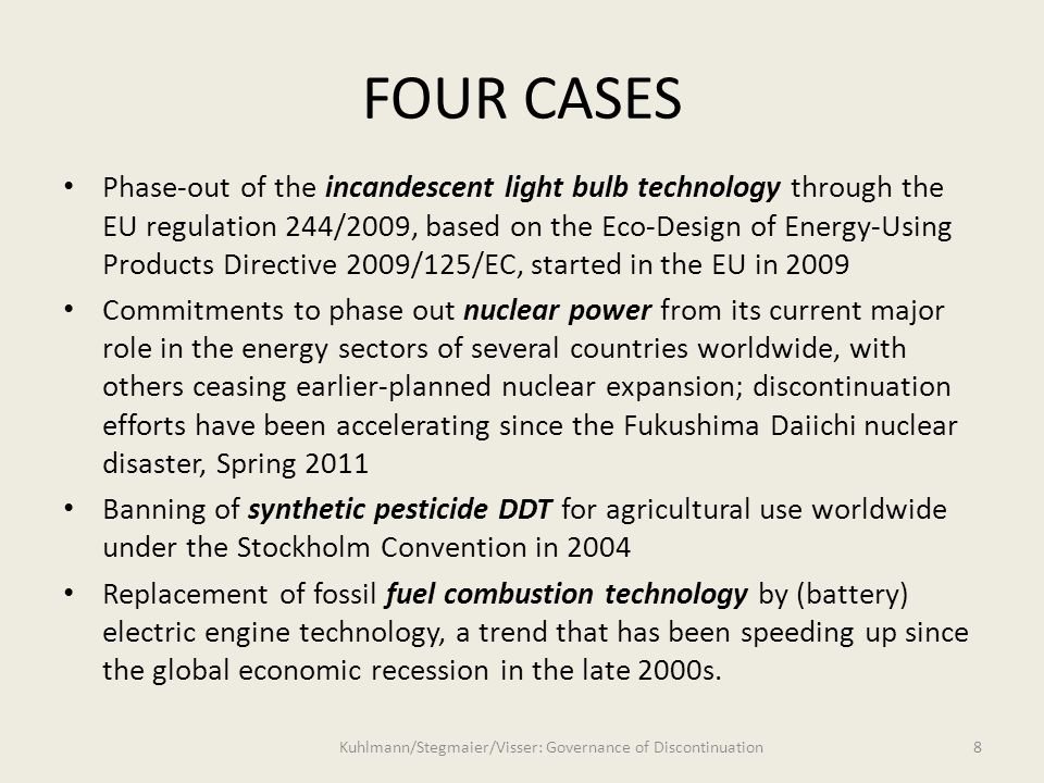 FOUR CASES Phase-out of the incandescent light bulb technology through the EU regulation 244/2009, based on the Eco-Design of Energy-Using Products Directive 2009/125/EC, started in the EU in 2009 Commitments to phase out nuclear power from its current major role in the energy sectors of several countries worldwide, with others ceasing earlier-planned nuclear expansion; discontinuation efforts have been accelerating since the Fukushima Daiichi nuclear disaster, Spring 2011 Banning of synthetic pesticide DDT for agricultural use worldwide under the Stockholm Convention in 2004 Replacement of fossil fuel combustion technology by (battery) electric engine technology, a trend that has been speeding up since the global economic recession in the late 2000s.