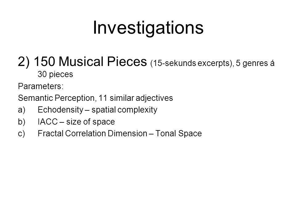 Investigations 2) 150 Musical Pieces (15-sekunds excerpts), 5 genres á 30 pieces Parameters: Semantic Perception, 11 similar adjectives a)Echodensity – spatial complexity b)IACC – size of space c)Fractal Correlation Dimension – Tonal Space