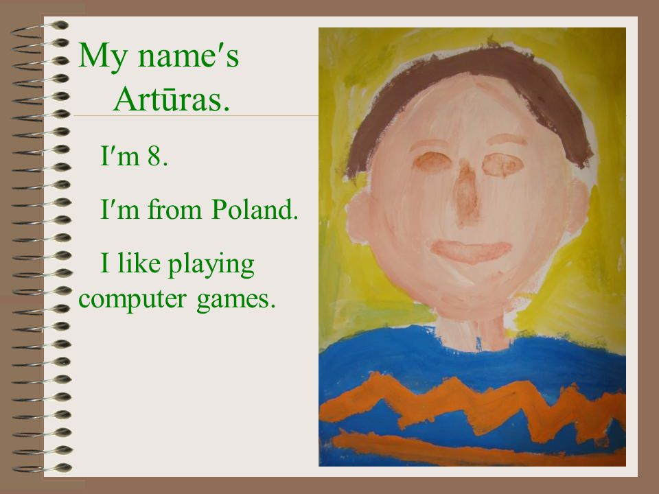 My names Artūras. Im 8. Im from Poland. I like playing computer games.