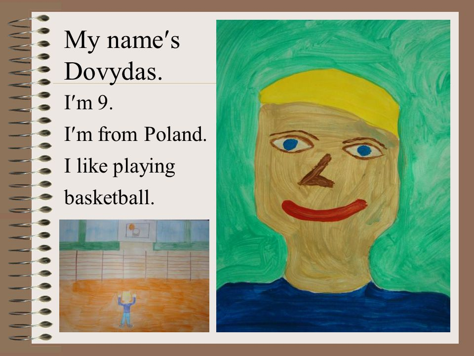 My names Dovydas. Im 9. Im from Poland. I like playing basketball.