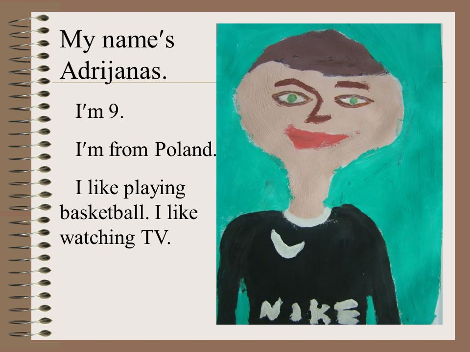My names Adrijanas. Im 9. Im from Poland. I like playing basketball. I like watching TV.