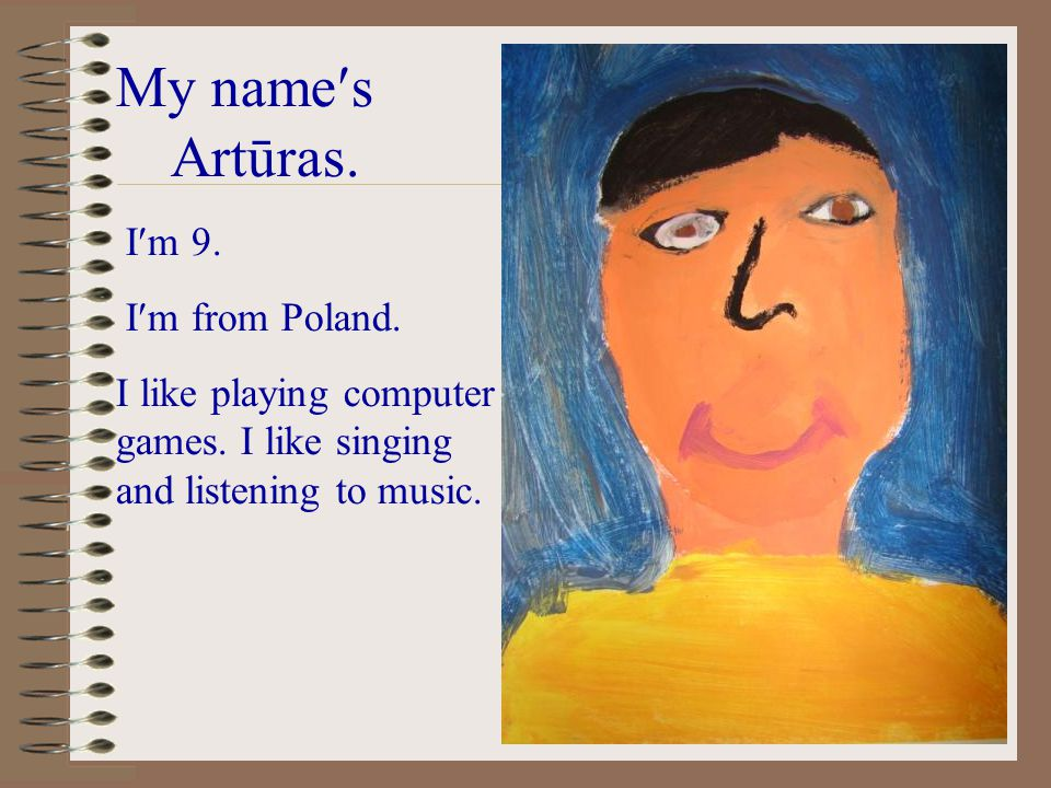 My names Artūras. Im 9. Im from Poland. I like playing computer games.