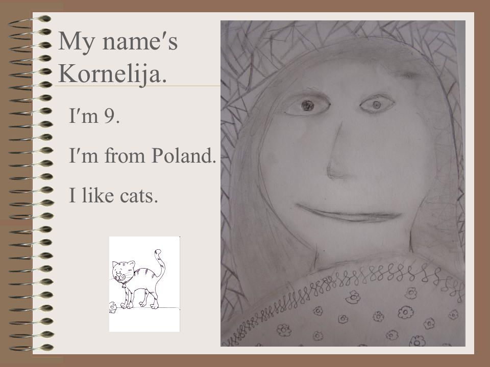 My names Kornelija. Im 9. Im from Poland. I like cats.