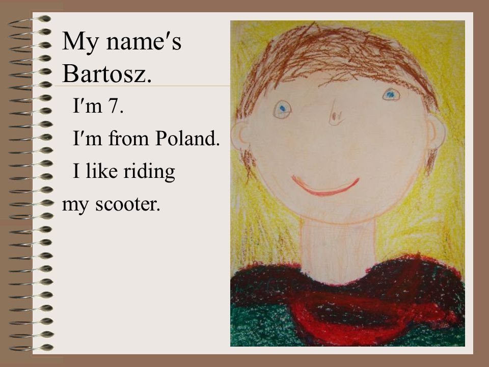 My names Bartosz. Im 7. Im from Poland. I like riding my scooter.