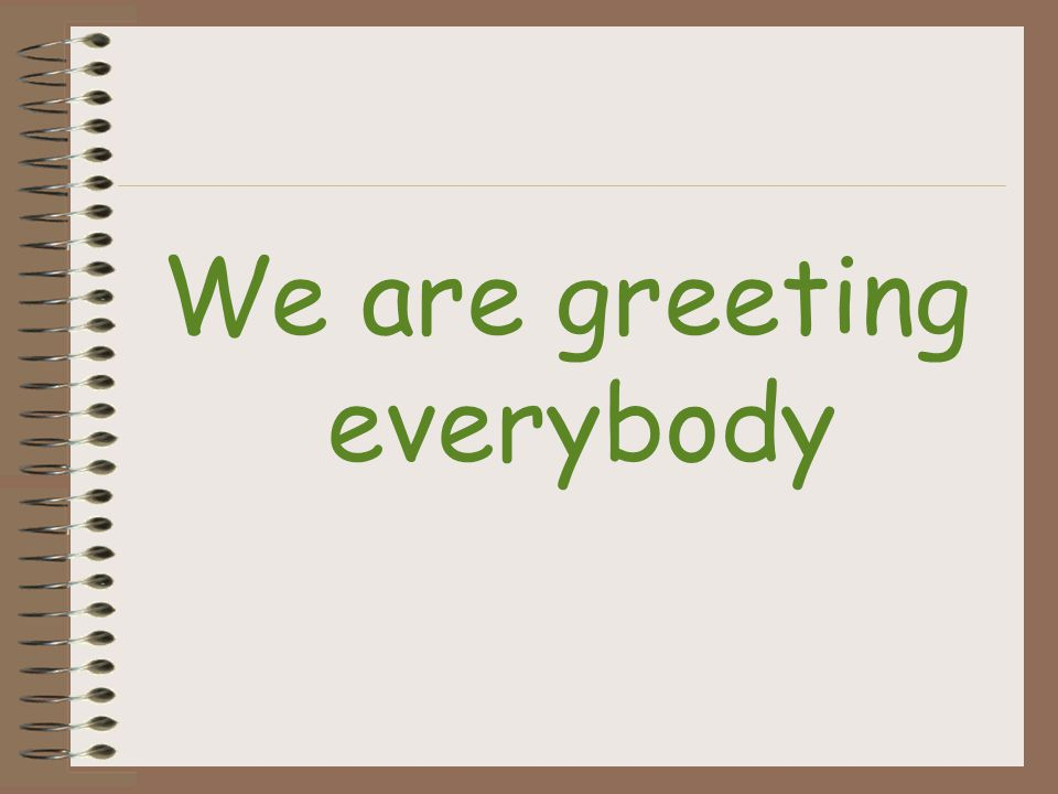 We are greeting everybody