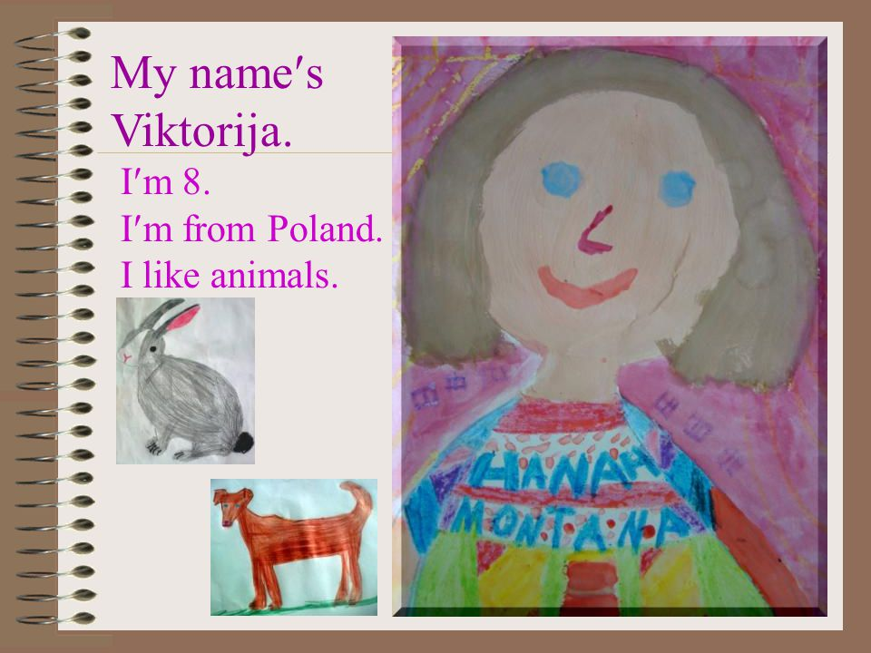 My names Viktorija. Im 8. Im from Poland. I like animals.