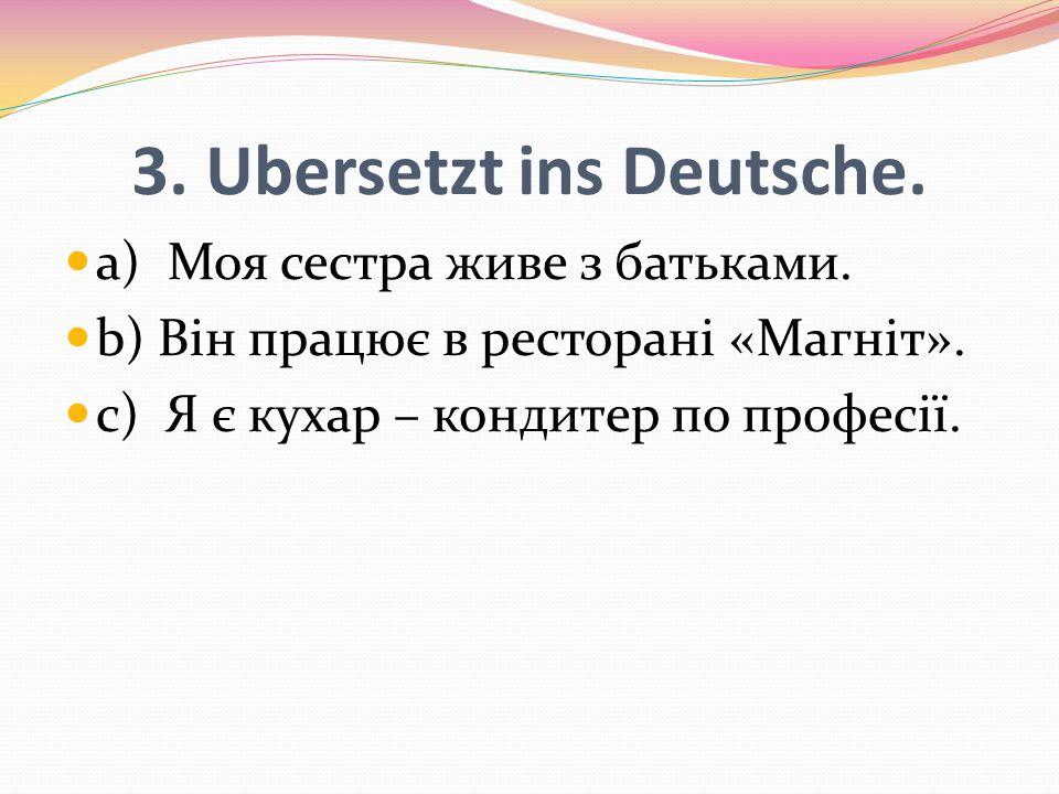 3. Ubersetzt ins Deutsche. a) Моя сестра живе з батьками. b) Він працює в ресторані «Магніт». c) Я є кухар – кондитер по професії.