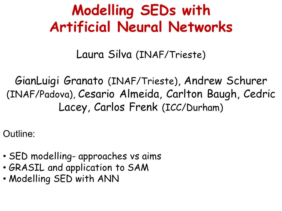 Modelling SEDs with Artificial Neural Networks Laura Silva (INAF/Trieste) GianLuigi Granato (INAF/Trieste), Andrew Schurer (INAF/Padova), Cesario Almeida, Carlton Baugh, Cedric Lacey, Carlos Frenk (ICC/Durham) Outline: SED modelling- approaches vs aims GRASIL and application to SAM Modelling SED with ANN