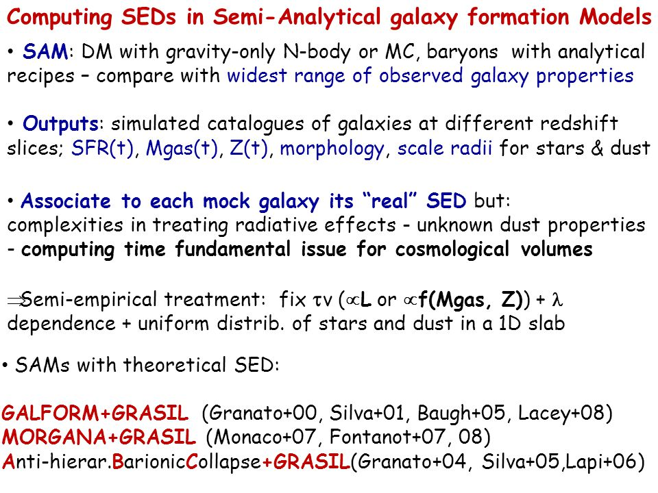 Computing SEDs in Semi-Analytical galaxy formation Models SAM: DM with gravity-only N-body or MC, baryons with analytical recipes – compare with widest range of observed galaxy properties Outputs: simulated catalogues of galaxies at different redshift slices; SFR(t), Mgas(t), Z(t), morphology, scale radii for stars & dust Associate to each mock galaxy its real SED but: complexities in treating radiative effects - unknown dust properties - computing time fundamental issue for cosmological volumes  Semi-empirical treatment: fix  v (  L or  f(Mgas, Z)) + dependence + uniform distrib.