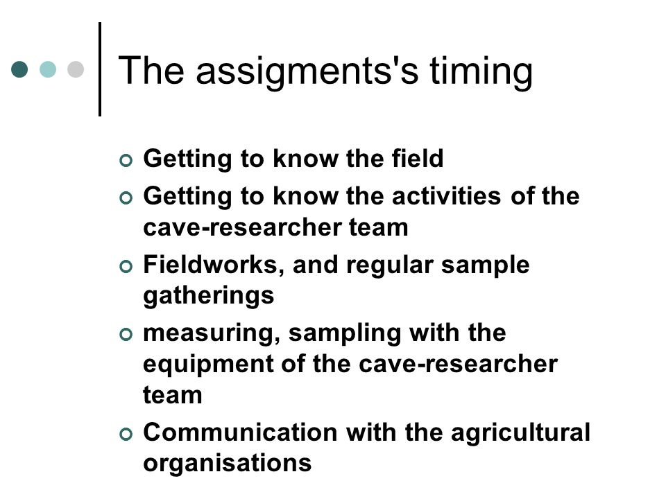 The assigments s timing Getting to know the field Getting to know the activities of the cave-researcher team Fieldworks, and regular sample gatherings measuring, sampling with the equipment of the cave-researcher team Communication with the agricultural organisations