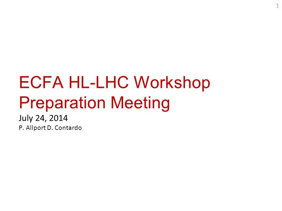 ECFA HL-LHC Workshop Preparation Meeting July 24, 2014 P. Allport D. Contardo 1