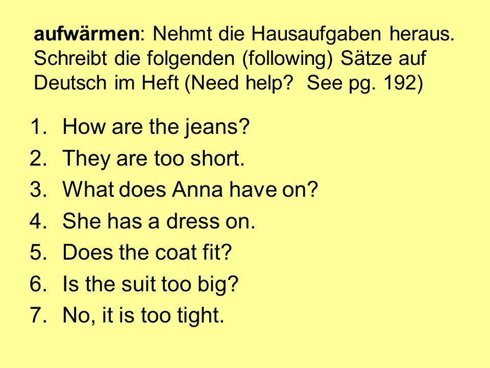 aufwärmen: Nehmt die Hausaufgaben heraus. Schreibt die folgenden (following) Sätze auf Deutsch im Heft (Need help? See pg. 192) 1.How are the jeans? 2