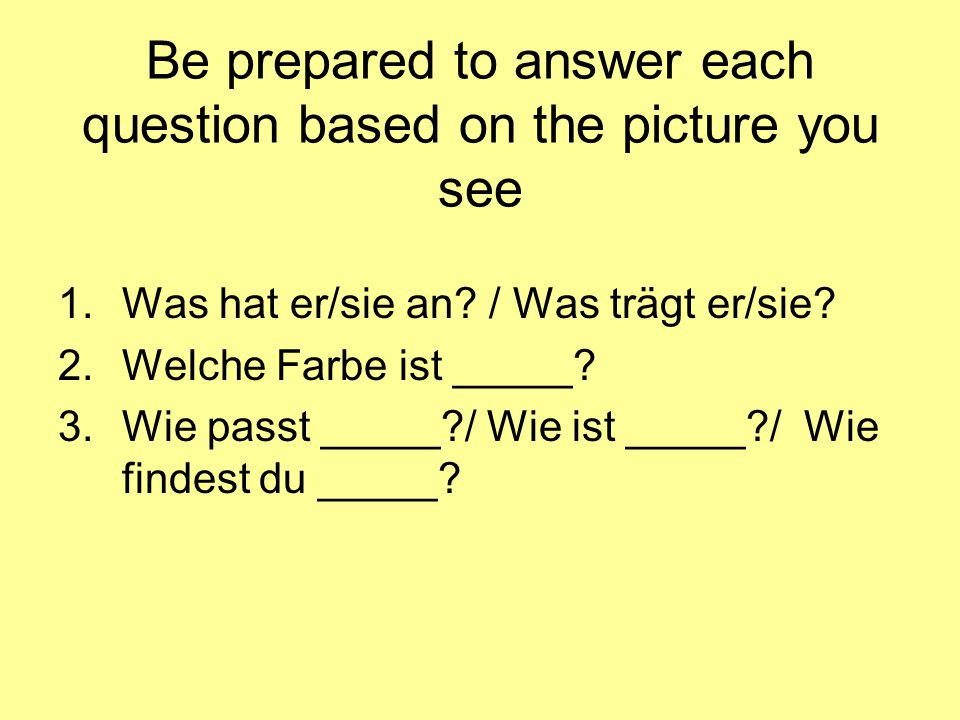 Be prepared to answer each question based on the picture you see 1.Was hat er/sie an.