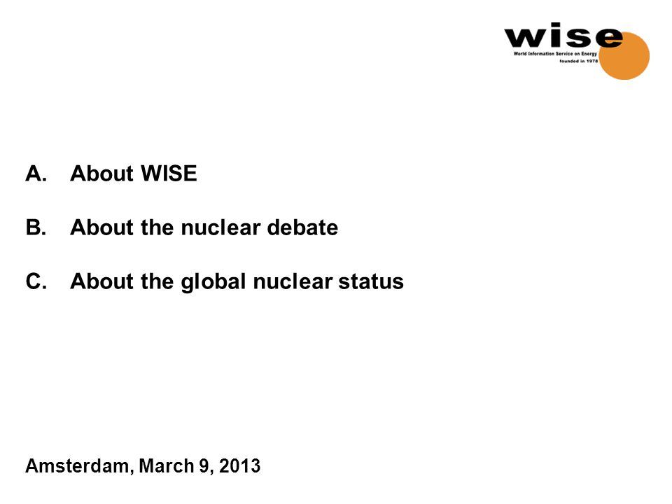A.About WISE B.About the nuclear debate C.About the global nuclear status Amsterdam, March 9, 2013