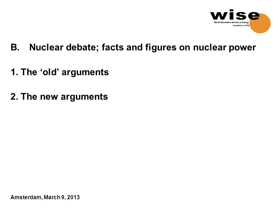 B. Nuclear debate; facts and figures on nuclear power 1. The 'old' arguments 2. The new arguments Amsterdam, March 9, 2013
