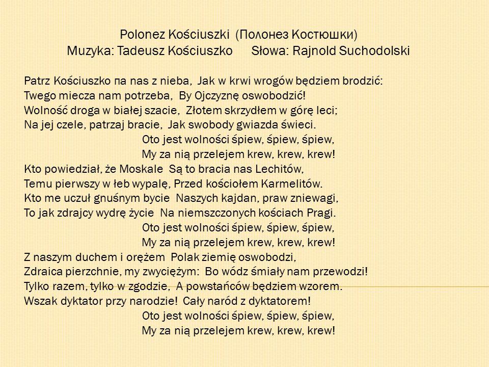 Polonez Kościuszki (Полонез Костюшки) Muzyka: Tadeusz Kościuszko Słowa: Rajnold Suchodolski Patrz Kościuszko па nas z nieba, Jak w krwi wrogów będziem