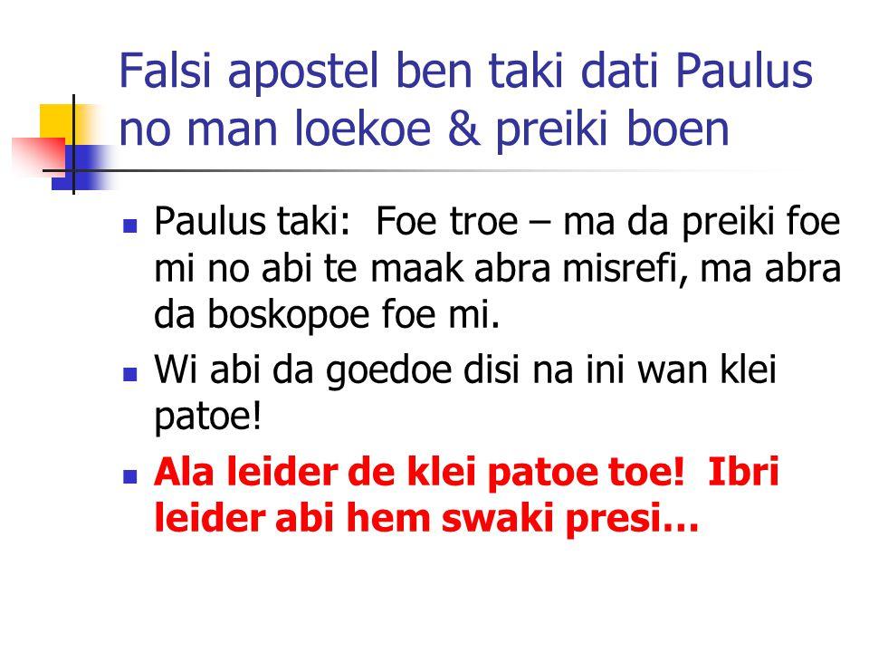 Falsi apostel ben taki dati Paulus no man loekoe & preiki boen Paulus taki: Foe troe – ma da preiki foe mi no abi te maak abra misrefi, ma abra da boskopoe foe mi.