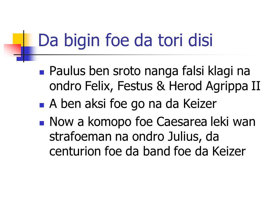 Da bigin foe da tori disi Paulus ben sroto nanga falsi klagi na ondro Felix, Festus & Herod Agrippa II A ben aksi foe go na da Keizer Now a komopo foe Caesarea leki wan strafoeman na ondro Julius, da centurion foe da band foe da Keizer