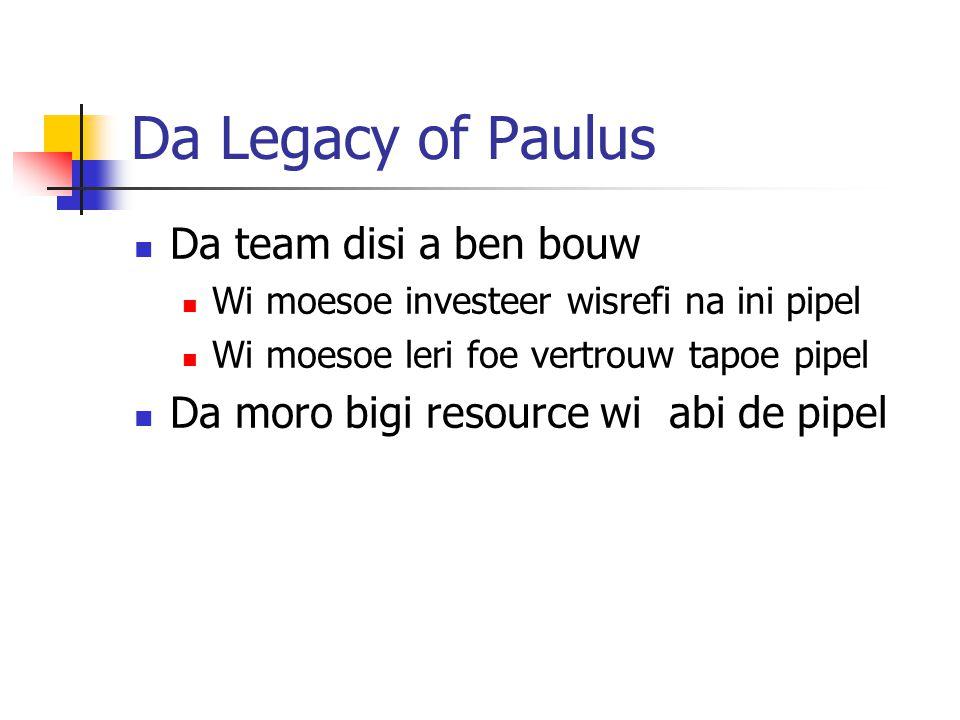Da Legacy of Paulus Da team disi a ben bouw Wi moesoe investeer wisrefi na ini pipel Wi moesoe leri foe vertrouw tapoe pipel Da moro bigi resource wi abi de pipel
