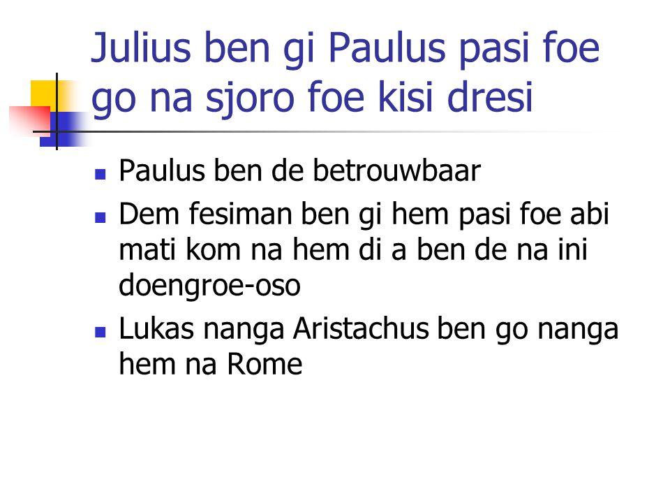 Julius ben gi Paulus pasi foe go na sjoro foe kisi dresi Paulus ben de betrouwbaar Dem fesiman ben gi hem pasi foe abi mati kom na hem di a ben de na ini doengroe-oso Lukas nanga Aristachus ben go nanga hem na Rome