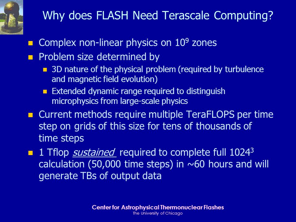 Center for Astrophysical Thermonuclear Flashes The University of Chicago Requirements for Scientific Progress n Apply a scientific approach to code development for FLASH-1 n Scalable performance of astrophysics simulation code in next-generation computing environment n Develop and test on high-end machines n Use scalable system and math libraries n Use scalable I/O and standard data formats n Scalable tools for converting output into scientific insight through advanced visualization and data management n Ease of use for scientists in an environment with distributed resources me Ian Foster Rick Stevens