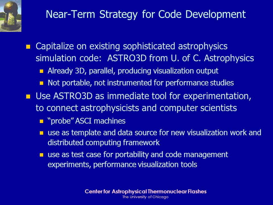 Center for Astrophysical Thermonuclear Flashes The University of Chicago Long-Term Strategy for Scientific Code Development n Tools work in preparation for FLASH-1 code n scalable performance visualization n convenient and secure distributed computing n advanced visualization, standard data representations n adapt numerical libraries (e.g., PETSc) as necessary n adaptive mesh refinement research n studies and implementation for standard parallel I/O n Research into fundamental questions for future code n meshes, AMR schemes, and discretization strategies n multiresolution volume visualization n programming models for near-future architectures