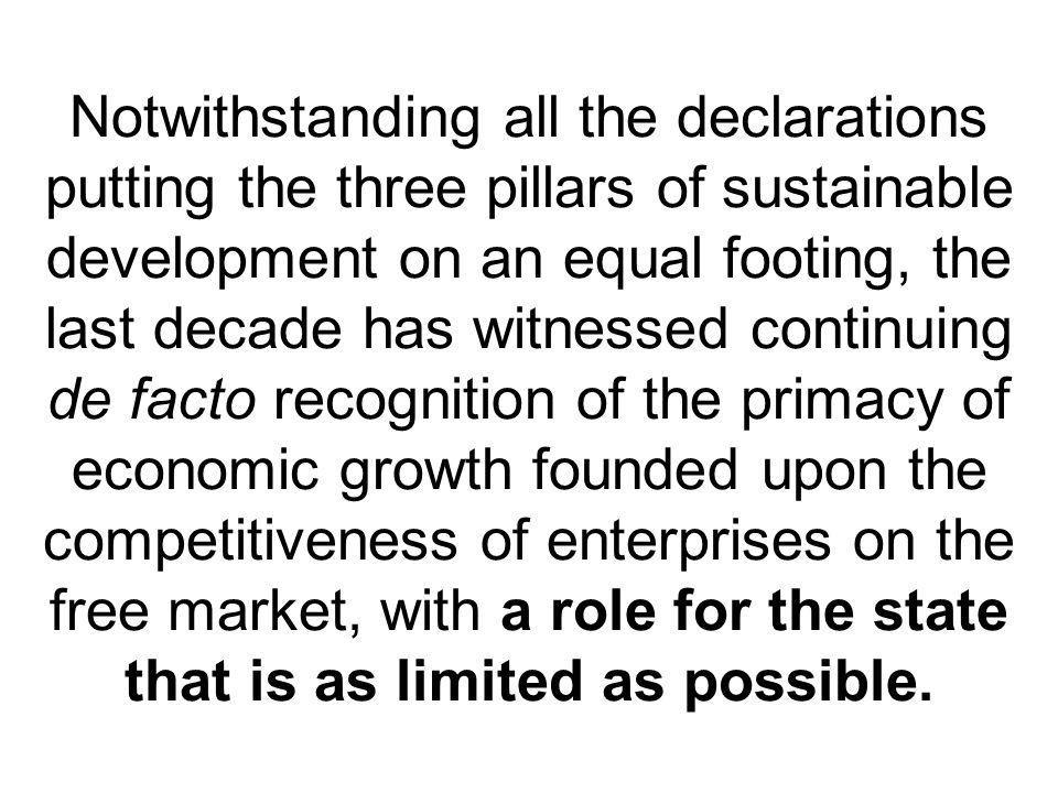Notwithstanding all the declarations putting the three pillars of sustainable development on an equal footing, the last decade has witnessed continuing de facto recognition of the primacy of economic growth founded upon the competitiveness of enterprises on the free market, with a role for the state that is as limited as possible.