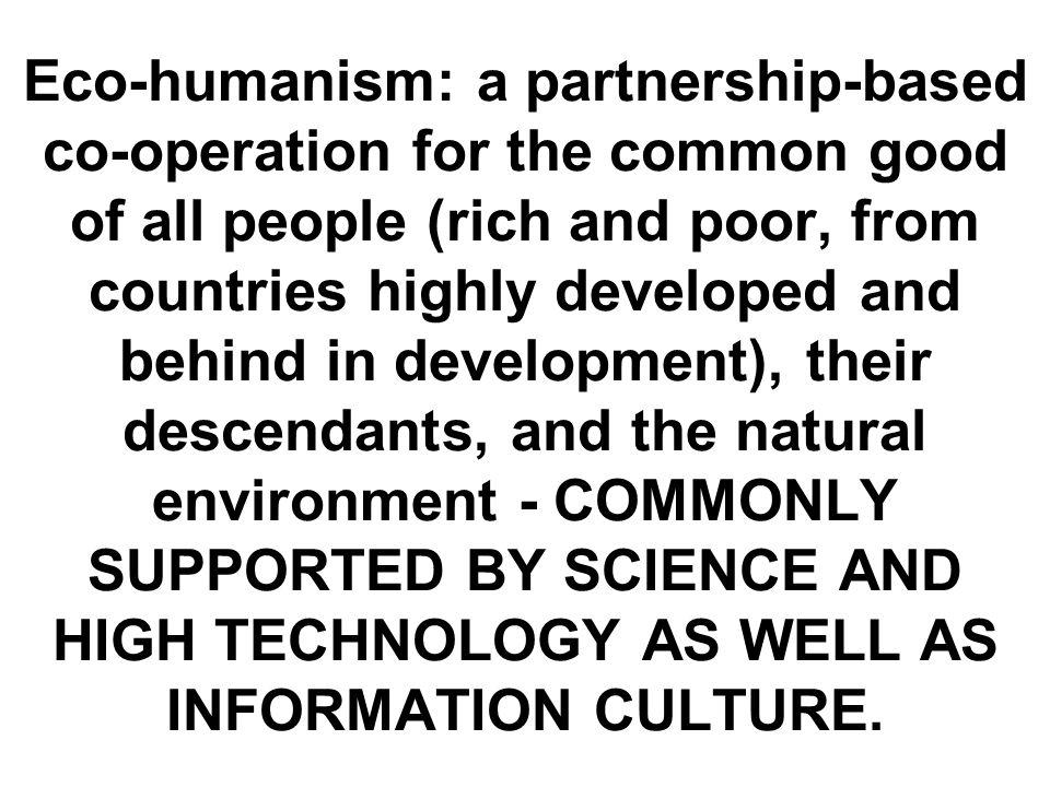 Eco-humanism: a partnership-based co-operation for the common good of all people (rich and poor, from countries highly developed and behind in development), their descendants, and the natural environment - COMMONLY SUPPORTED BY SCIENCE AND HIGH TECHNOLOGY AS WELL AS INFORMATION CULTURE.